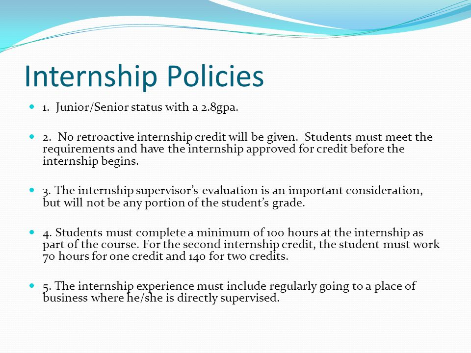Internship Policies 1. Junior/Senior status with a 2.8gpa. 2. No retroactive internship credit will be given. Students must meet the requirements and