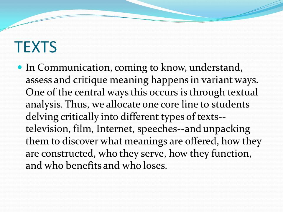 TEXTS In Communication, coming to know, understand, assess and critique meaning happens in variant ways.