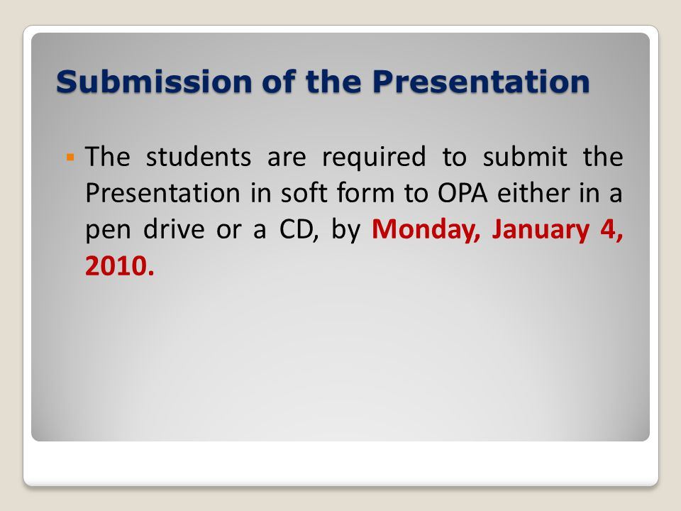  The students are required to submit the Presentation in soft form to OPA either in a pen drive or a CD, by Monday, January 4, 2010. Submission of th