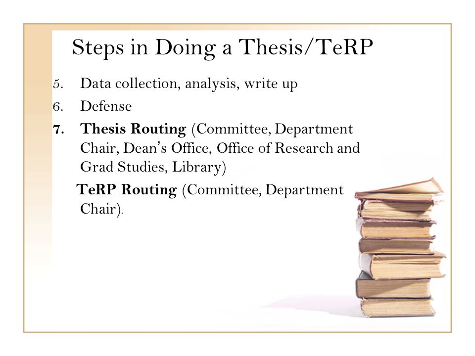 5.Data collection, analysis, write up 6.Defense 7.Thesis Routing (Committee, Department Chair, Dean's Office, Office of Research and Grad Studies, Library) TeRP Routing (Committee, Department Chair).