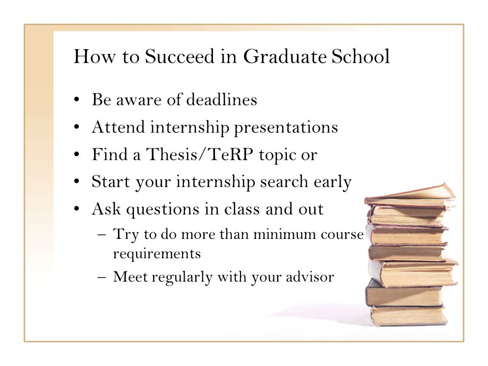 How to Succeed in Graduate School Be aware of deadlines Attend internship presentations Find a Thesis/TeRP topic or Start your internship search early Ask questions in class and out –Try to do more than minimum course requirements –Meet regularly with your advisor