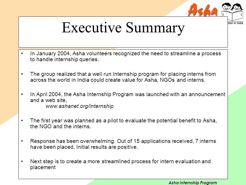 Asha Internship Program Executive Summary In January 2004, Asha volunteers recognized the need to streamline a process to handle internship queries. T