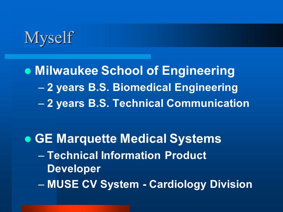 Myself Milwaukee School of Engineering –2 years B.S. Biomedical Engineering –2 years B.S. Technical Communication GE Marquette Medical Systems –Techni
