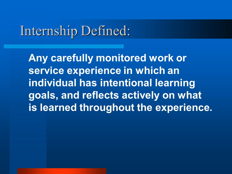 Internship Defined: Any carefully monitored work or service experience in which an individual has intentional learning goals, and reflects actively on what is learned throughout the experience.