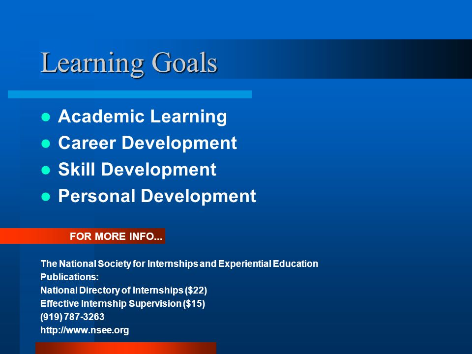 Learning Goals Academic Learning Career Development Skill Development Personal Development The National Society for Internships and Experiential Education Publications: National Directory of Internships ($22) Effective Internship Supervision ($15) (919) 787-3263 http://www.nsee.org FOR MORE INFO...