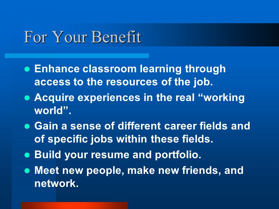 For Your Benefit Enhance classroom learning through access to the resources of the job.