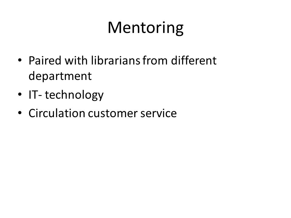 Mentoring Paired with librarians from different department IT- technology Circulation customer service