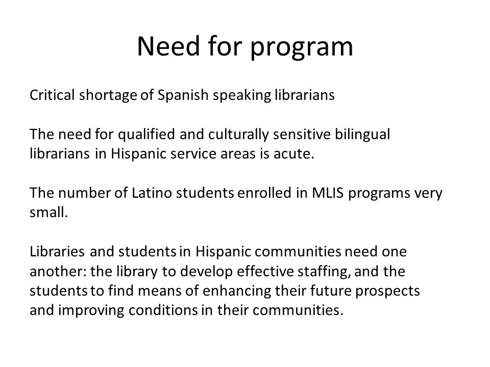 Need for program Critical shortage of Spanish speaking librarians The need for qualified and culturally sensitive bilingual librarians in Hispanic ser