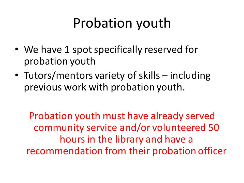 Probation youth We have 1 spot specifically reserved for probation youth Tutors/mentors variety of skills – including previous work with probation you