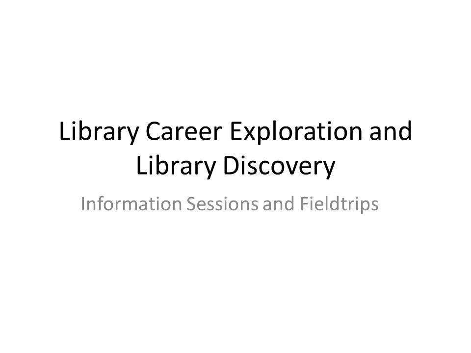 Library Career Exploration and Library Discovery Information Sessions and Fieldtrips