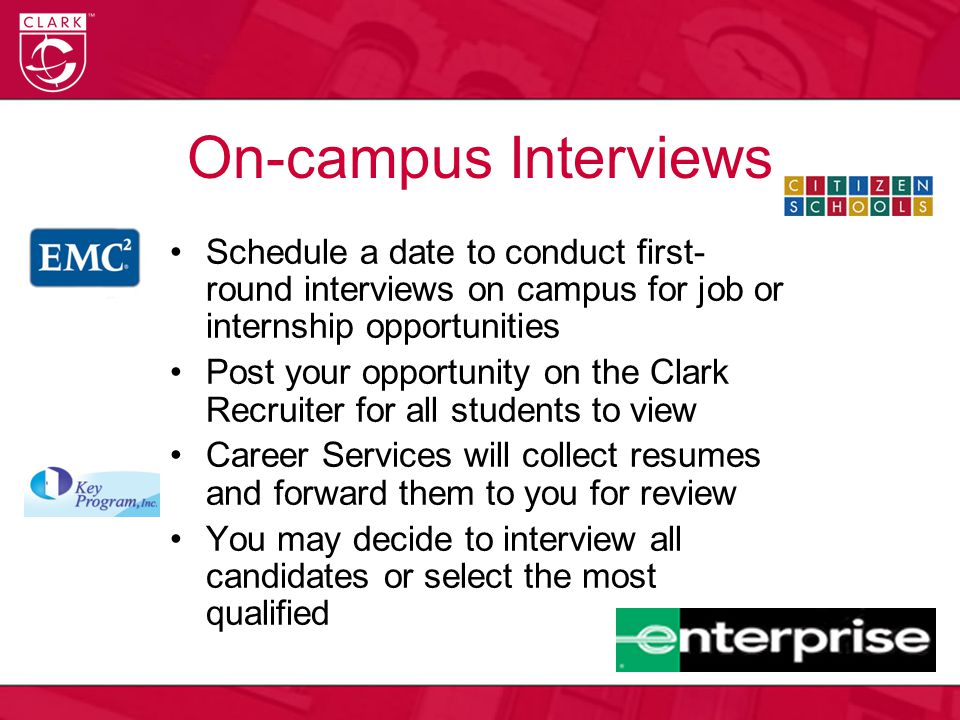 On-campus Interviews Schedule a date to conduct first- round interviews on campus for job or internship opportunities Post your opportunity on the Clark Recruiter for all students to view Career Services will collect resumes and forward them to you for review You may decide to interview all candidates or select the most qualified