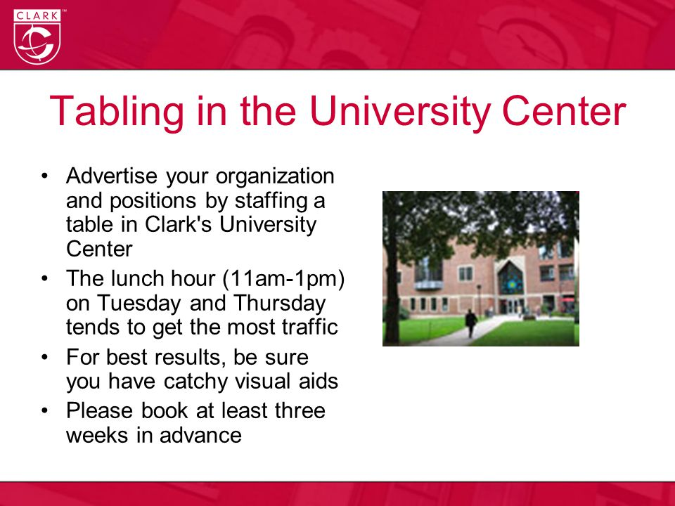 Tabling in the University Center Advertise your organization and positions by staffing a table in Clark s University Center The lunch hour (11am-1pm) on Tuesday and Thursday tends to get the most traffic For best results, be sure you have catchy visual aids Please book at least three weeks in advance