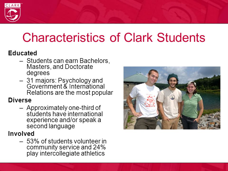 Characteristics of Clark Students Educated –Students can earn Bachelors, Masters, and Doctorate degrees –31 majors: Psychology and Government & International Relations are the most popular Diverse –Approximately one-third of students have international experience and/or speak a second language Involved –53% of students volunteer in community service and 24% play intercollegiate athletics