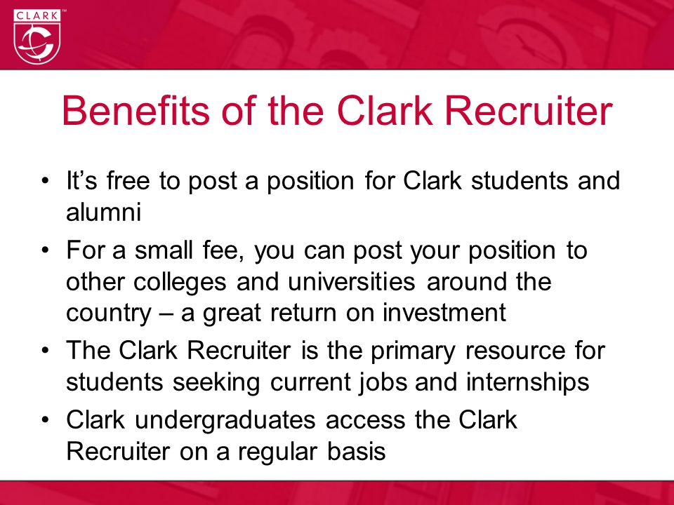 Benefits of the Clark Recruiter It's free to post a position for Clark students and alumni For a small fee, you can post your position to other colleges and universities around the country – a great return on investment The Clark Recruiter is the primary resource for students seeking current jobs and internships Clark undergraduates access the Clark Recruiter on a regular basis