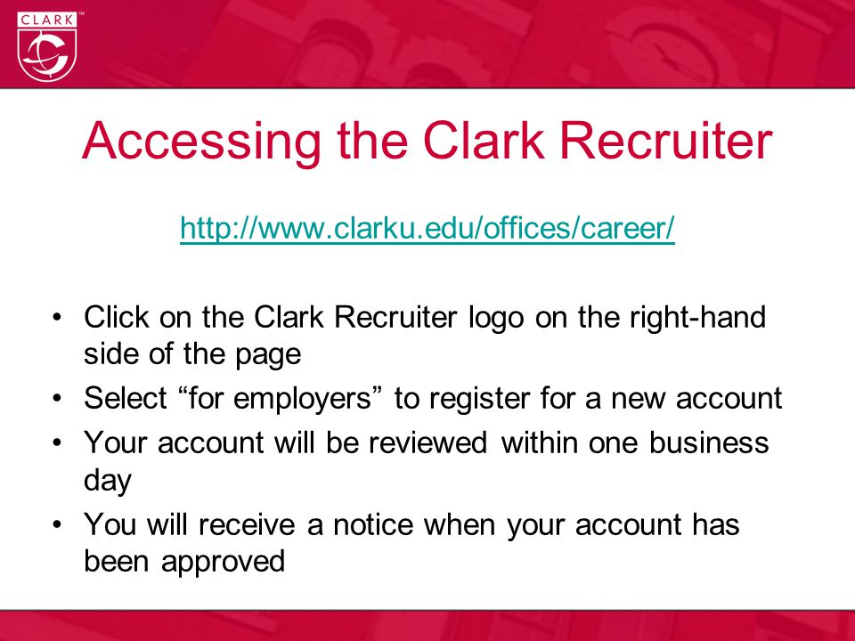 Accessing the Clark Recruiter http://www.clarku.edu/offices/career/ Click on the Clark Recruiter logo on the right-hand side of the page Select for employers to register for a new account Your account will be reviewed within one business day You will receive a notice when your account has been approved