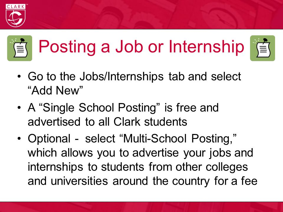 Posting a Job or Internship Go to the Jobs/Internships tab and select Add New A Single School Posting is free and advertised to all Clark students Optional - select Multi-School Posting, which allows you to advertise your jobs and internships to students from other colleges and universities around the country for a fee