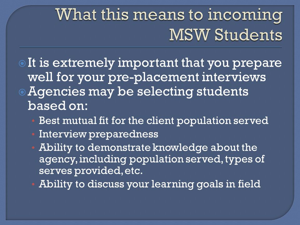  It is extremely important that you prepare well for your pre-placement interviews  Agencies may be selecting students based on: Best mutual fit for the client population served Interview preparedness Ability to demonstrate knowledge about the agency, including population served, types of serves provided, etc.