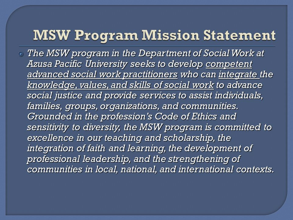  The MSW program in the Department of Social Work at Azusa Pacific University seeks to develop competent advanced social work practitioners who can integrate the knowledge, values, and skills of social work to advance social justice and provide services to assist individuals, families, groups, organizations, and communities.