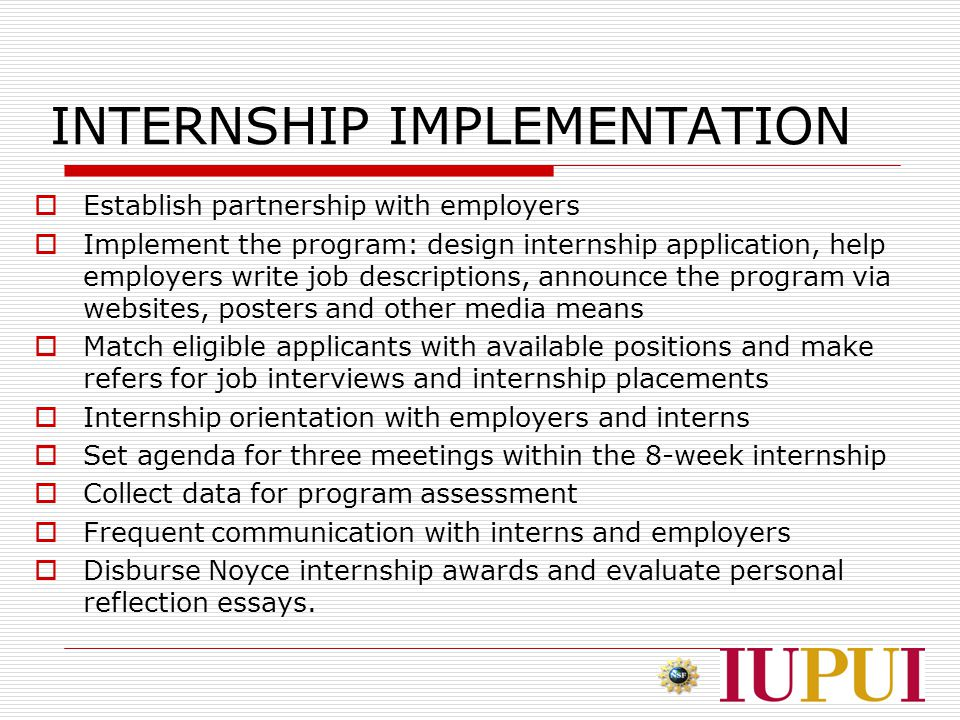 INTERNSHIP IMPLEMENTATION  Establish partnership with employers  Implement the program: design internship application, help employers write job descriptions, announce the program via websites, posters and other media means  Match eligible applicants with available positions and make refers for job interviews and internship placements  Internship orientation with employers and interns  Set agenda for three meetings within the 8-week internship  Collect data for program assessment  Frequent communication with interns and employers  Disburse Noyce internship awards and evaluate personal reflection essays.