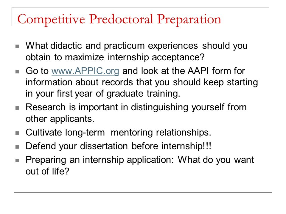 Competitive Predoctoral Preparation What didactic and practicum experiences should you obtain to maximize internship acceptance? Go to www.APPIC.org a