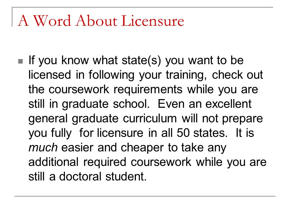 A Word About Licensure If you know what state(s) you want to be licensed in following your training, check out the coursework requirements while you are still in graduate school.