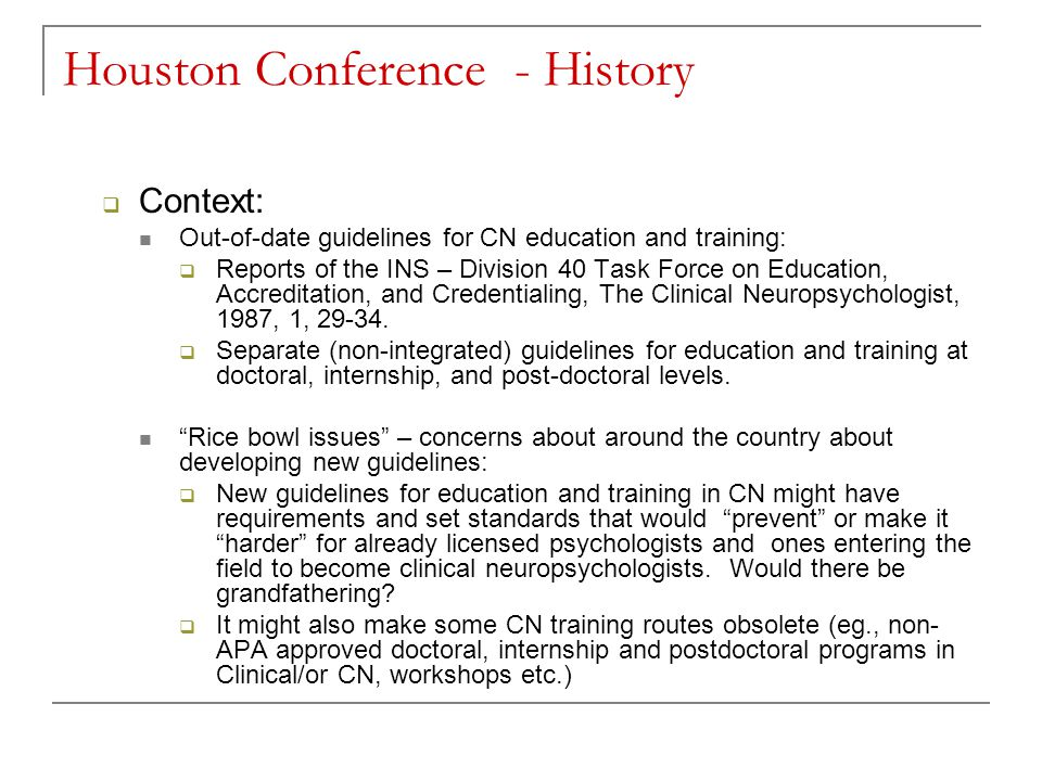 Houston Conference - History  Context: Out-of-date guidelines for CN education and training:  Reports of the INS – Division 40 Task Force on Education, Accreditation, and Credentialing, The Clinical Neuropsychologist, 1987, 1, 29-34.