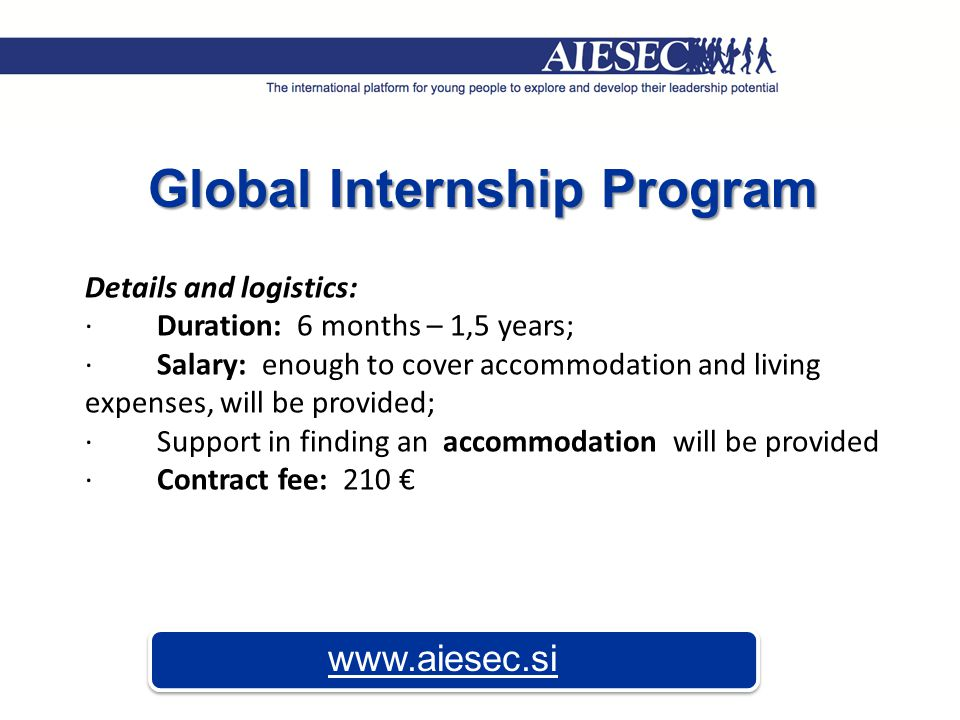 Global Internship Program www.aiesec.si Details and logistics: · Duration: 6 months – 1,5 years; · Salary: enough to cover accommodation and living expenses, will be provided; · Support in finding an accommodation will be provided · Contract fee: 210 €