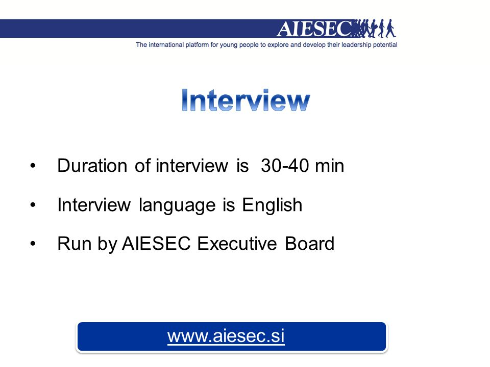 Duration of interview is 30-40 min Interview language is English Run by AIESEC Executive Board www.aiesec.si