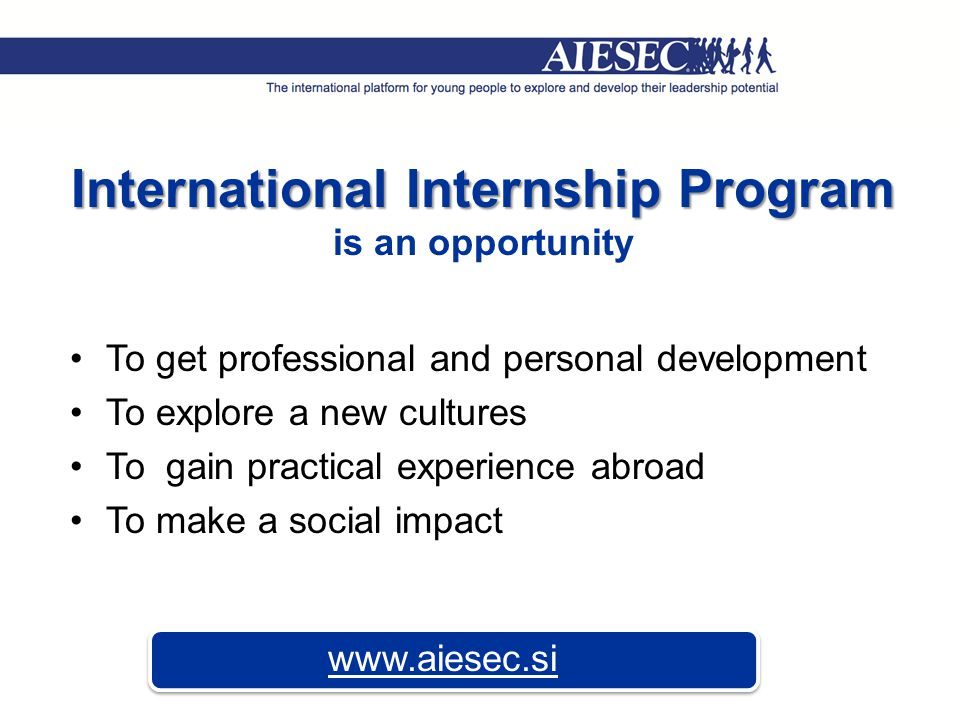 International Internship Program is an opportunity To get professional and personal development To explore a new cultures To gain practical experience abroad To make a social impact www.aiesec.si