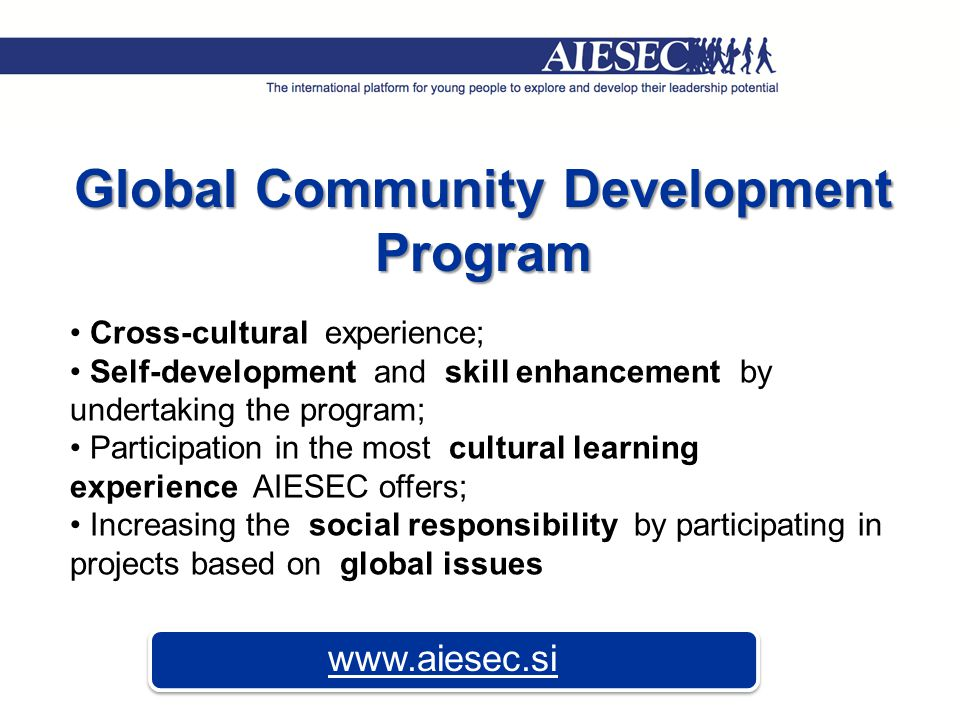 Global Community Development Program Cross-cultural experience; Self-development and skill enhancement by undertaking the program; Participation in the most cultural learning experience AIESEC offers; Increasing the social responsibility by participating in projects based on global issues www.aiesec.si