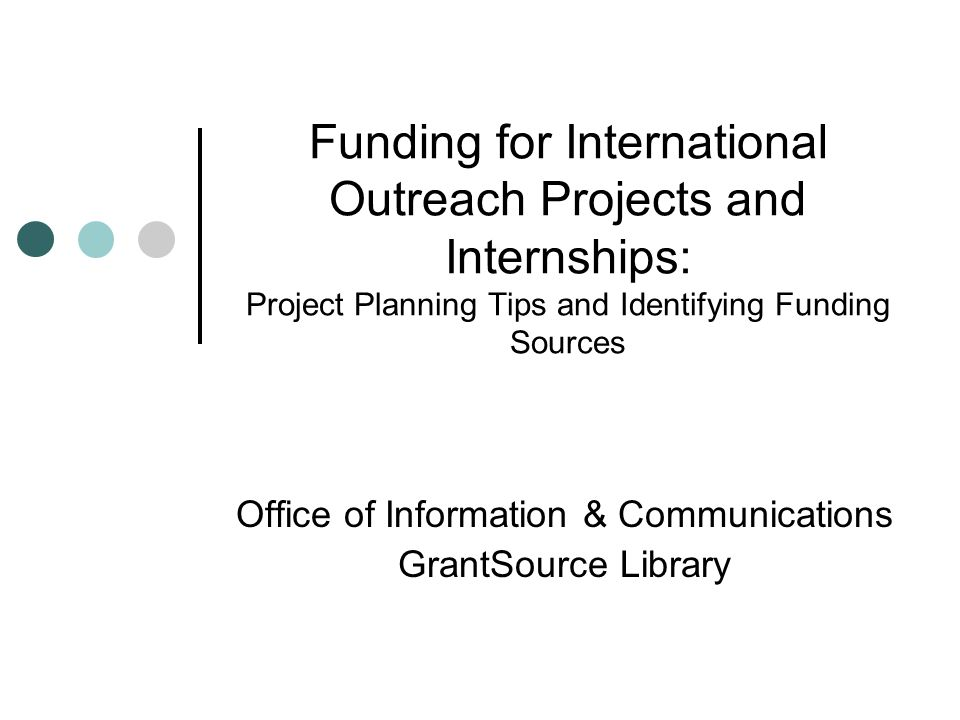 Funding for International Outreach Projects and Internships: Project Planning Tips and Identifying Funding Sources Office of Information & Communications GrantSource Library