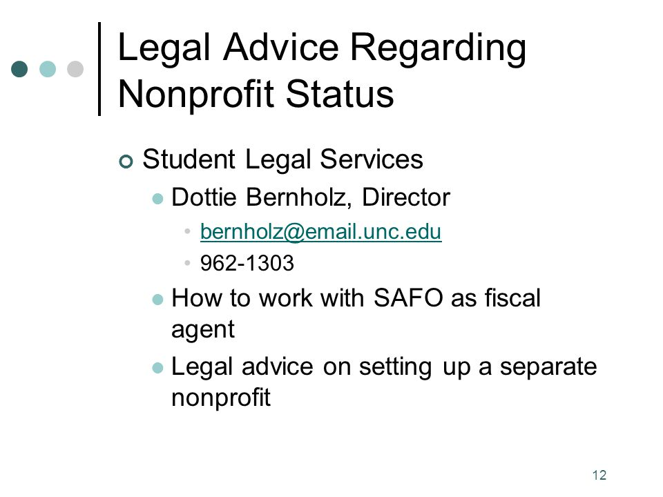 12 Legal Advice Regarding Nonprofit Status Student Legal Services Dottie Bernholz, Director bernholz@email.unc.edu 962-1303 How to work with SAFO as fiscal agent Legal advice on setting up a separate nonprofit