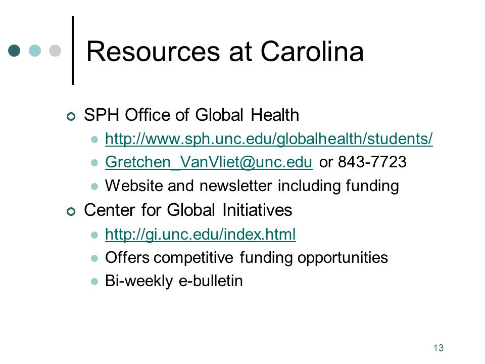 13 Resources at Carolina SPH Office of Global Health http://www.sph.unc.edu/globalhealth/students/ Gretchen_VanVliet@unc.edu or 843-7723 Gretchen_VanVliet@unc.edu Website and newsletter including funding Center for Global Initiatives http://gi.unc.edu/index.html Offers competitive funding opportunities Bi-weekly e-bulletin