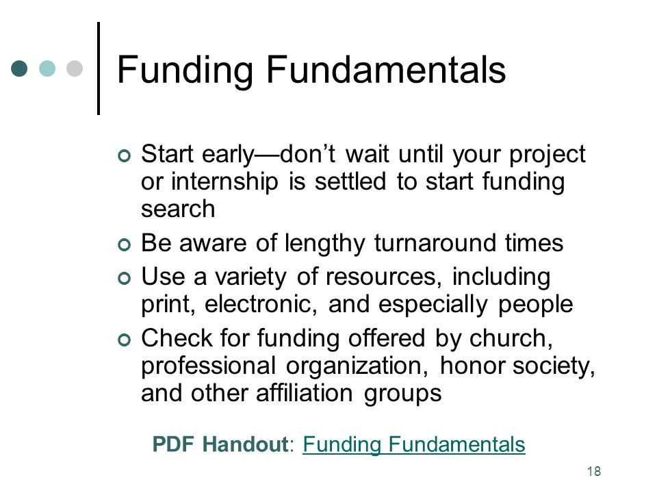 18 Funding Fundamentals Start early—don't wait until your project or internship is settled to start funding search Be aware of lengthy turnaround times Use a variety of resources, including print, electronic, and especially people Check for funding offered by church, professional organization, honor society, and other affiliation groups PDF Handout: Funding FundamentalsFunding Fundamentals
