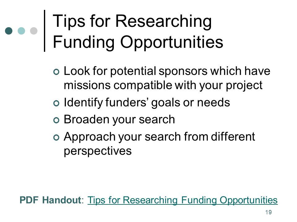19 Tips for Researching Funding Opportunities Look for potential sponsors which have missions compatible with your project Identify funders' goals or needs Broaden your search Approach your search from different perspectives PDF Handout: Tips for Researching Funding OpportunitiesTips for Researching Funding Opportunities