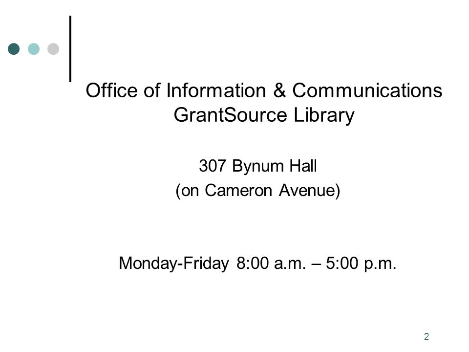 2 Office of Information & Communications GrantSource Library 307 Bynum Hall (on Cameron Avenue) Monday-Friday 8:00 a.m.