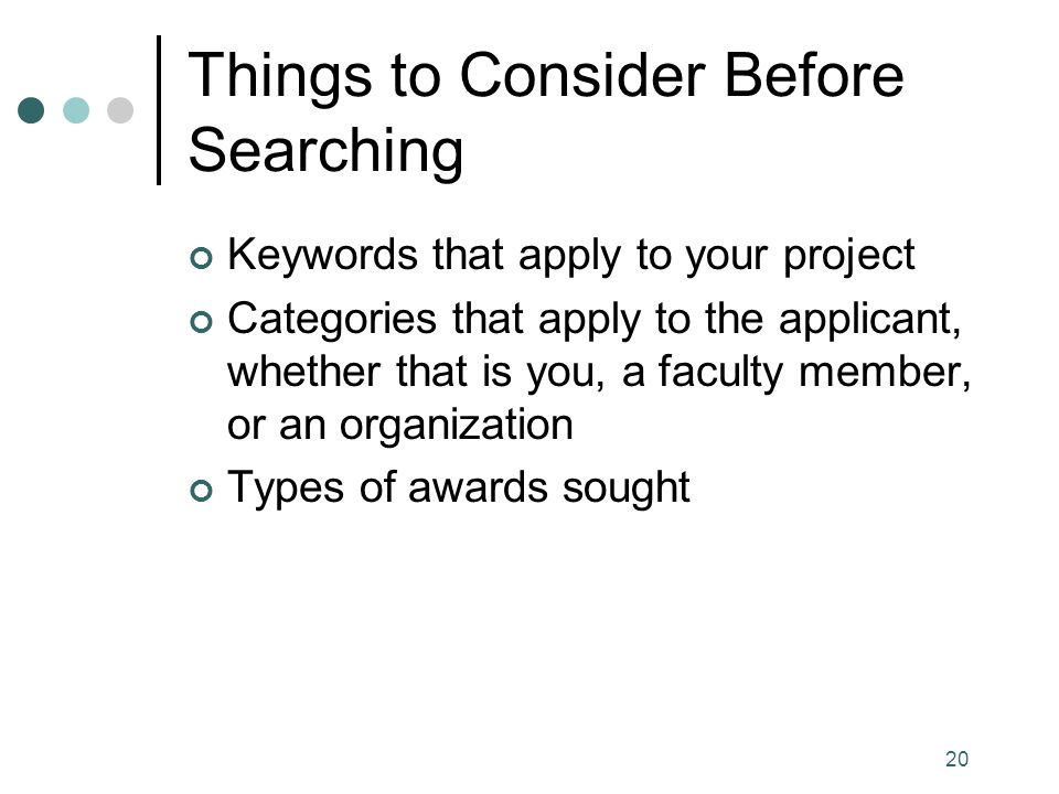 20 Things to Consider Before Searching Keywords that apply to your project Categories that apply to the applicant, whether that is you, a faculty member, or an organization Types of awards sought