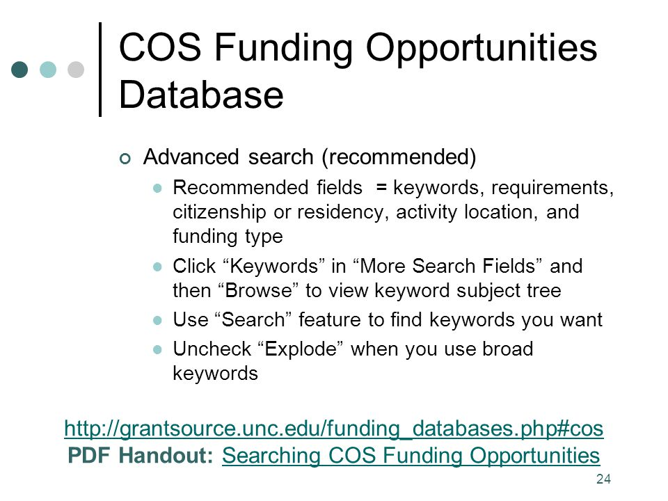 24 COS Funding Opportunities Database Advanced search (recommended) Recommended fields = keywords, requirements, citizenship or residency, activity location, and funding type Click Keywords in More Search Fields and then Browse to view keyword subject tree Use Search feature to find keywords you want Uncheck Explode when you use broad keywords http://grantsource.unc.edu/funding_databases.php#cos PDF Handout: Searching COS Funding OpportunitiesSearching COS Funding Opportunities