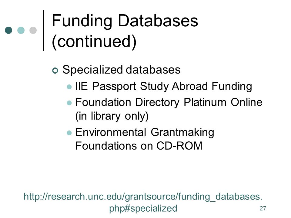 27 Funding Databases (continued) Specialized databases IIE Passport Study Abroad Funding Foundation Directory Platinum Online (in library only) Environmental Grantmaking Foundations on CD-ROM http://research.unc.edu/grantsource/funding_databases.