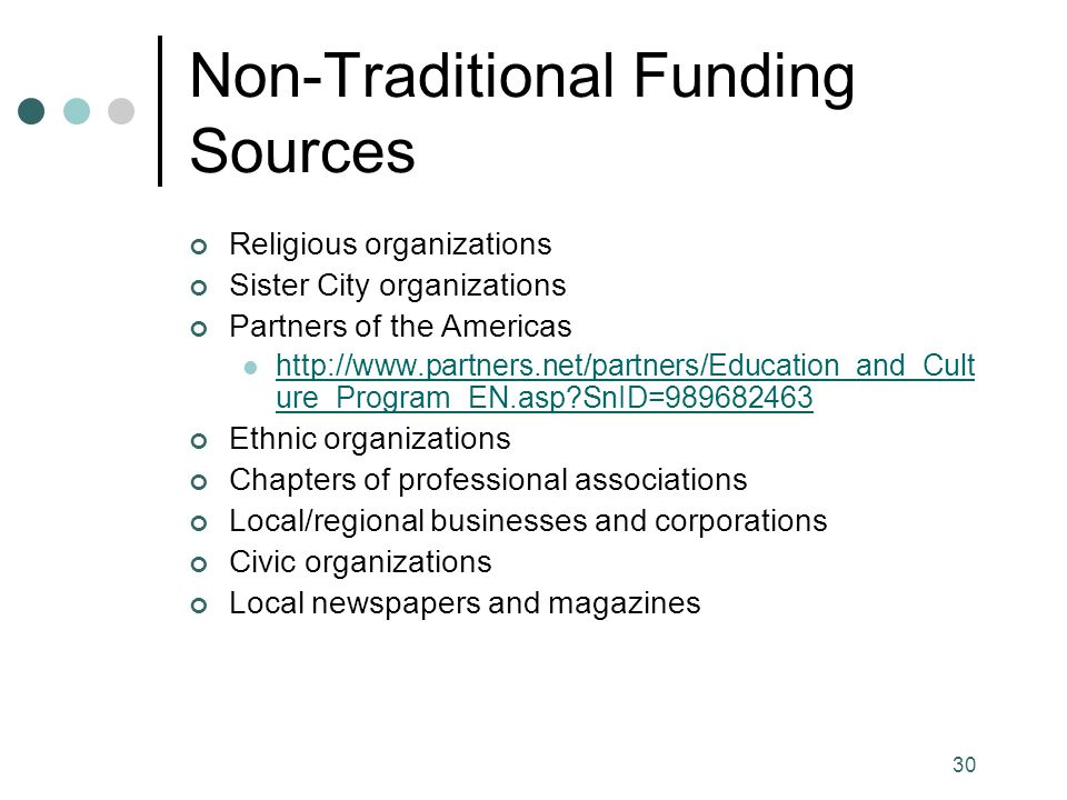 30 Non-Traditional Funding Sources Religious organizations Sister City organizations Partners of the Americas http://www.partners.net/partners/Education_and_Cult ure_Program_EN.asp SnID=989682463 http://www.partners.net/partners/Education_and_Cult ure_Program_EN.asp SnID=989682463 Ethnic organizations Chapters of professional associations Local/regional businesses and corporations Civic organizations Local newspapers and magazines