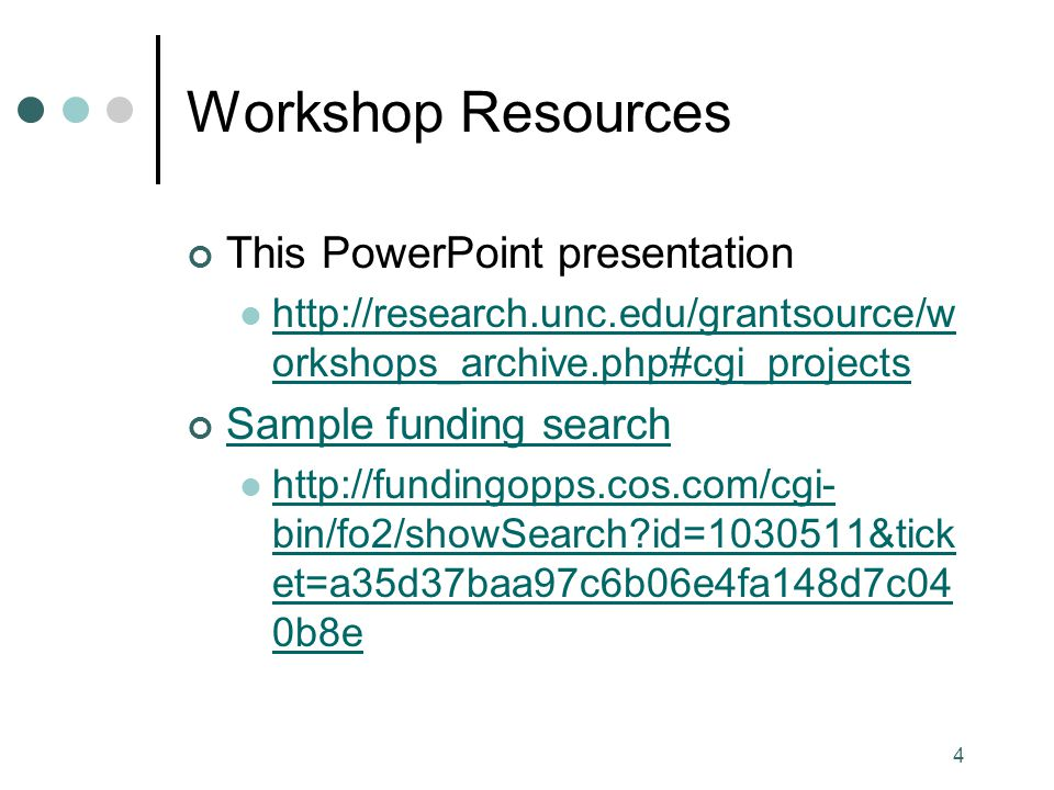 4 Workshop Resources This PowerPoint presentation http://research.unc.edu/grantsource/w orkshops_archive.php#cgi_projects http://research.unc.edu/grantsource/w orkshops_archive.php#cgi_projects Sample funding search http://fundingopps.cos.com/cgi- bin/fo2/showSearch id=1030511&tick et=a35d37baa97c6b06e4fa148d7c04 0b8e http://fundingopps.cos.com/cgi- bin/fo2/showSearch id=1030511&tick et=a35d37baa97c6b06e4fa148d7c04 0b8e