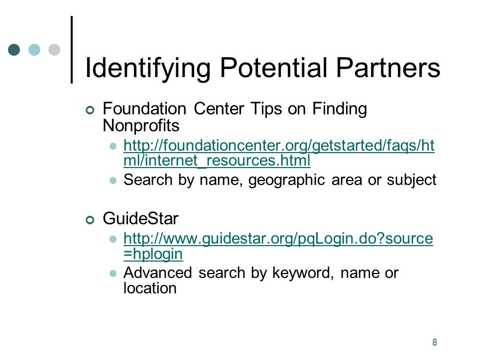 8 Identifying Potential Partners Foundation Center Tips on Finding Nonprofits http://foundationcenter.org/getstarted/faqs/ht ml/internet_resources.html http://foundationcenter.org/getstarted/faqs/ht ml/internet_resources.html Search by name, geographic area or subject GuideStar http://www.guidestar.org/pqLogin.do source =hplogin http://www.guidestar.org/pqLogin.do source =hplogin Advanced search by keyword, name or location
