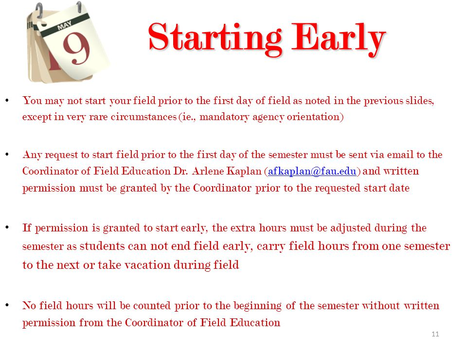 11 Starting Early Starting Early You may not start your field prior to the first day of field as noted in the previous slides, except in very rare circumstances (ie., mandatory agency orientation) Any request to start field prior to the first day of the semester must be sent via email to the Coordinator of Field Education Dr.