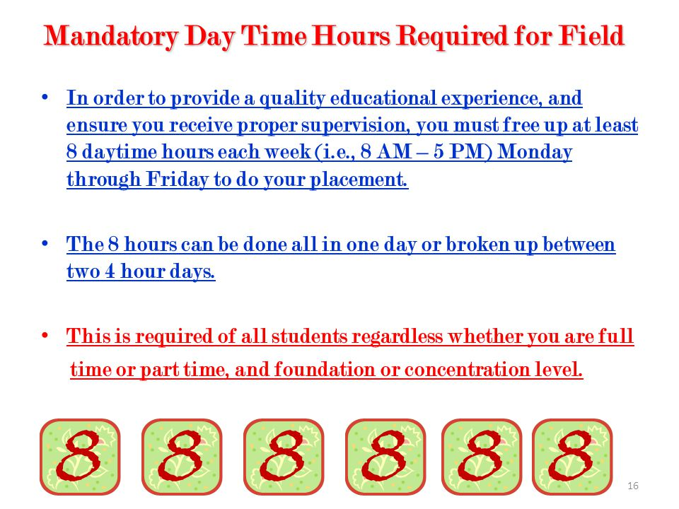 16 Mandatory Day Time Hours Required for Field In order to provide a quality educational experience, and ensure you receive proper supervision, you must free up at least 8 daytime hours each week (i.e., 8 AM – 5 PM) Monday through Friday to do your placement.