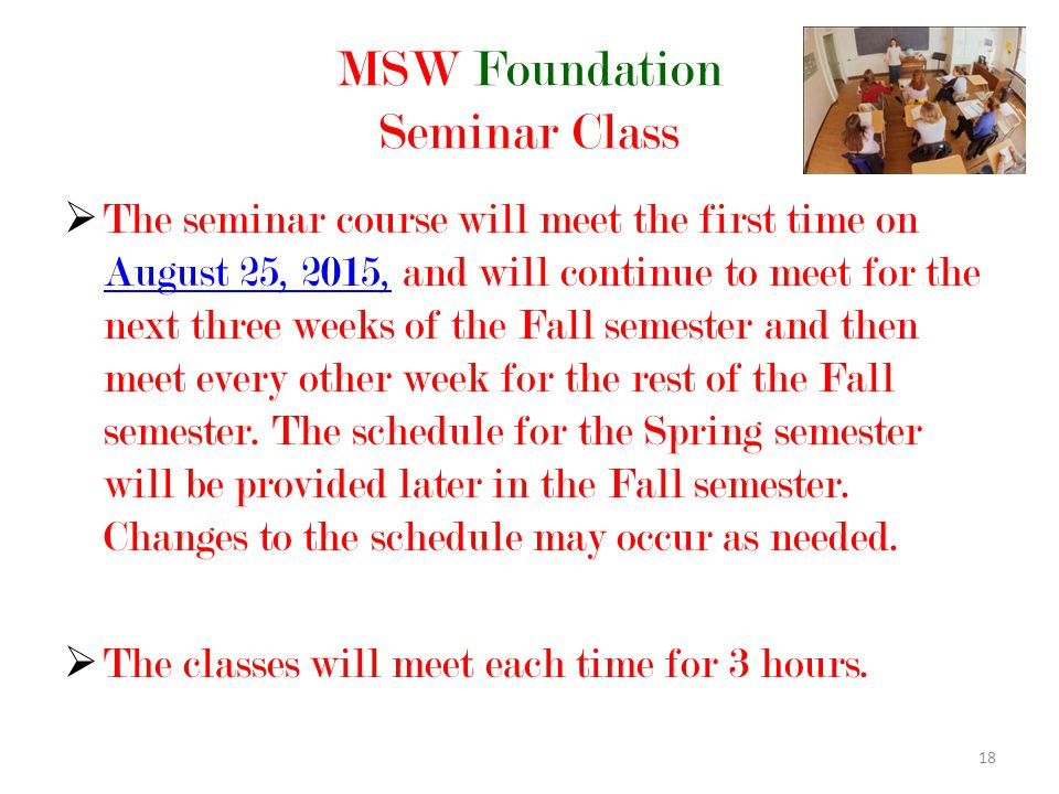 18 MSW Foundation Seminar Class  The seminar course will meet the first time on August 25, 2015, and will continue to meet for the next three weeks of the Fall semester and then meet every other week for the rest of the Fall semester.
