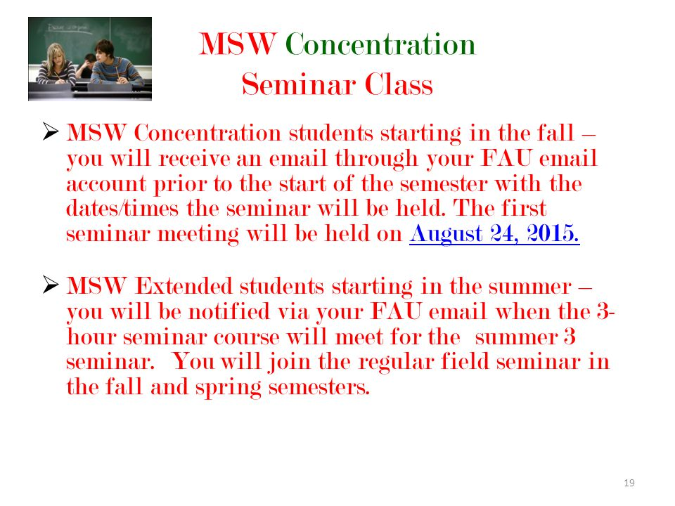 19 MSW Concentration Seminar Class  MSW Concentration students starting in the fall – you will receive an email through your FAU email account prior to the start of the semester with the dates/times the seminar will be held.