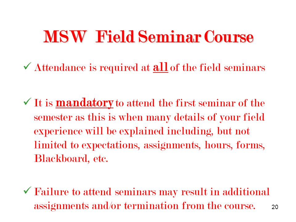 20 MSW Field Seminar Course Attendance is required at all of the field seminars It is mandatory to attend the first seminar of the semester as this is when many details of your field experience will be explained including, but not limited to expectations, assignments, hours, forms, Blackboard, etc.