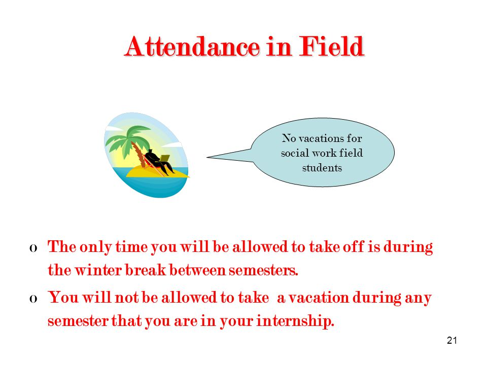 21 Attendance in Field oThe only time you will be allowed to take off is during the winter break between semesters.