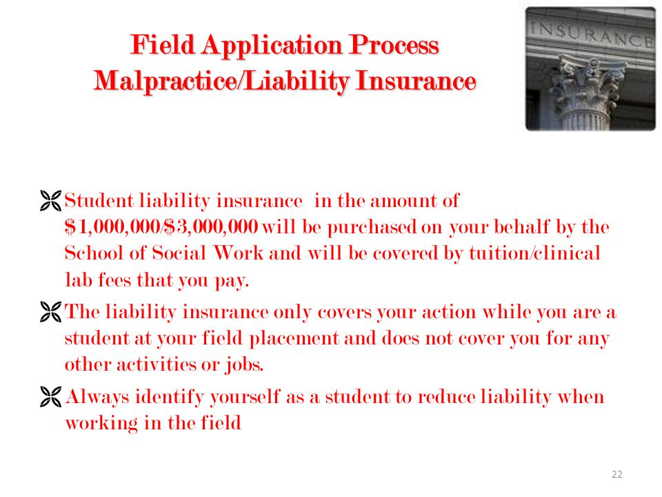22 Field Application Process Malpractice/Liability Insurance  Student liability insurance in the amount of $1,000,000/$3,000,000 will be purchased on your behalf by the School of Social Work and will be covered by tuition/clinical lab fees that you pay.