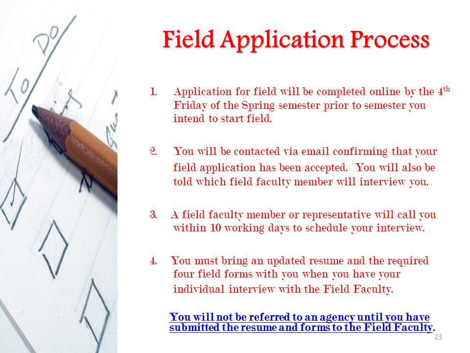 23 Field Application Process 1.Application for field will be completed online by the 4 th Friday of the Spring semester prior to semester you intend to start field.